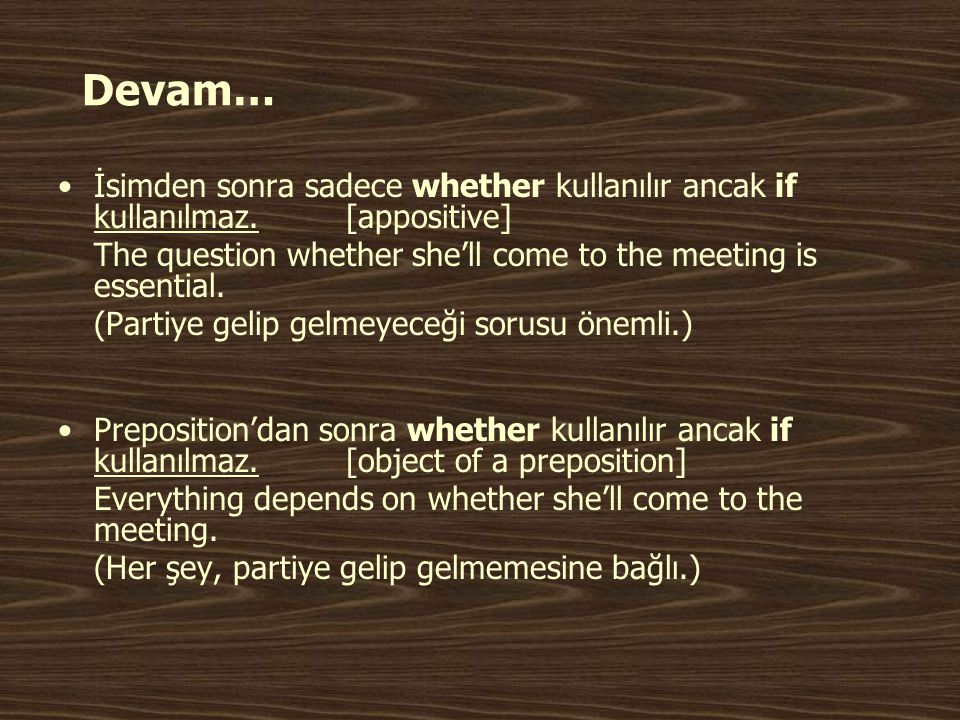 Devam… İsimden sonra sadece whether kullanılır ancak if kullanılmaz. [appositive] The question whether she'll come to the meeting is essential.